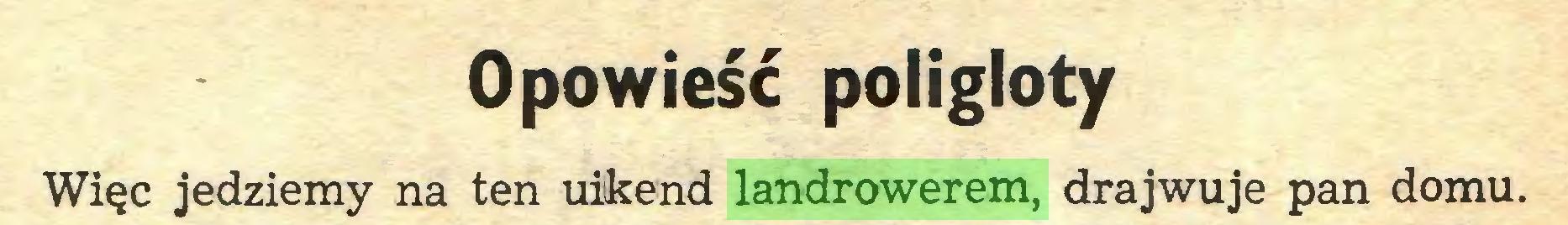 (...) Opowieść poligloty Więc jedziemy na ten uikend landrowerem, drajwuje pan domu...