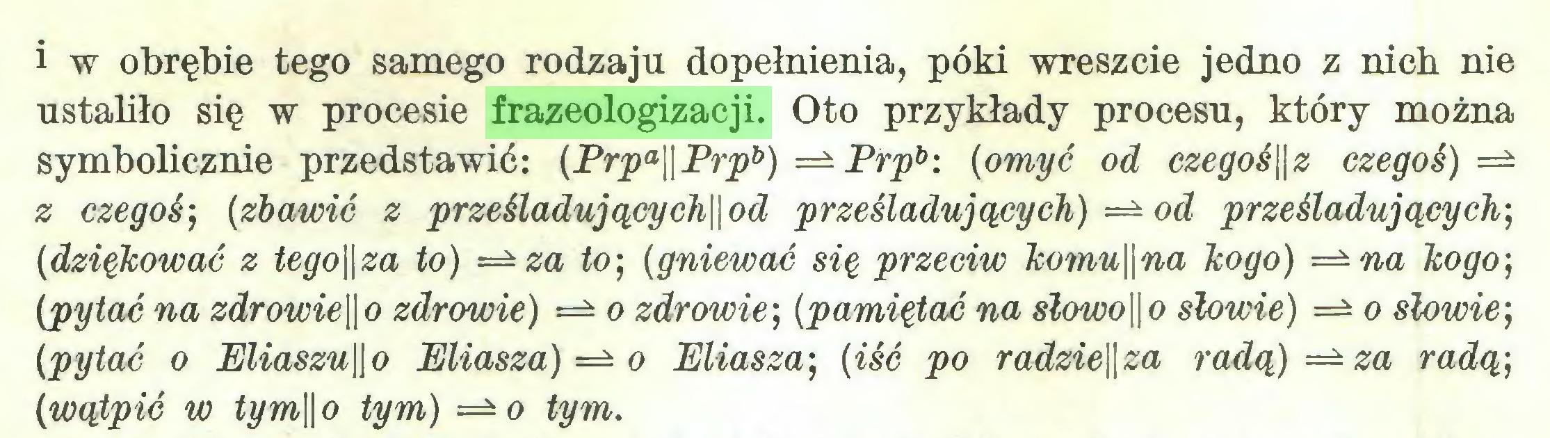 (...) i w obrębie tego samego rodzaju dopełnienia, póki wreszcie jedno z nich nie ustaliło się w procesie frazeologizacji. Oto przykłady procesu, który można symbolicznie przedstawić: (Prpa\\Prpb) =± Prpb: (omyć od czegoś\\z czegoś) =± z czegoś; (zbawić z prześladującycłi\\od prześladujących) =± od prześladujących; (dziękować z tego\\za to) =±za to; (gniewać się przeciw komu\\na kogo) =±na kogo; (pytać na zdrowie\\o zdrowie) o zdrowie; (pamiętać na slowo\\o słowie) ==* o słowie; (pytać o Eliaszu\\o Eliasza) o Eliasza; (iść po radzie\\za radą) za radą; (wątpić w tym\\ o tym) =* o tym...