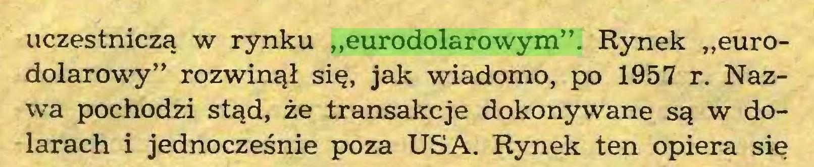 """(...) uczestniczą w rynku """"eurodolarowym"""". Rynek """"eurodolarowy"""" rozwinął się, jak wiadomo, po 1957 r. Nazwa pochodzi stąd, że transakcje dokonywane są w dolarach i jednocześnie poza USA. Rynek ten opiera się..."""