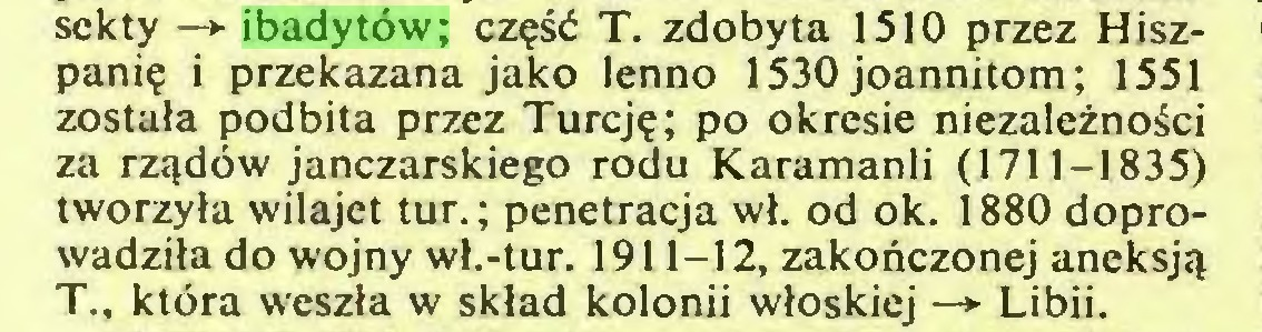 (...) sekty —*■ ibadytów; część T. zdobyta 1510 przez Hiszpanię i przekazana jako lenno 1530 joannitom; 1551 została podbita przez Turcję; po okresie niezależności za rządów janczarskiego rodu Karamanli (1711-1835) tworzyła wilajet tur.; penetracja wł. od ok. 1880 doprowadziła do wojny wł.-tur. 1911-12, zakończonej aneksją T., która weszła w skład kolonii włoskiej —> Libii...