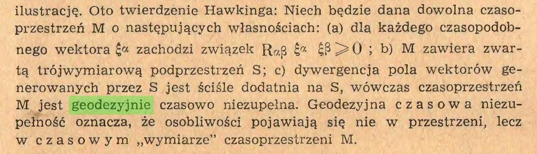 """(...) ilustrację. Oto twierdzenie Hawkinga: Niech będzie dana dowolna czasoprzestrzeń M o następujących własnościach: (a) dla każdego czasopodobnego wektora £a zachodzi związek 0 ; b) M zawiera zwartą trójwymiarową podprzestrzeń S; c) dywergencja pola wektorów generowanych przez S jest ściśle dodatnia na S, wówczas czasoprzestrzeń M jest geodezyjnie czasowo niezupełna. Geodezyjna czasowa niezupełność oznacza, że osobliwości pojawiają się nie w przestrzeni, lecz w czasowym """"wymiarze"""" czasoprzestrzeni M..."""