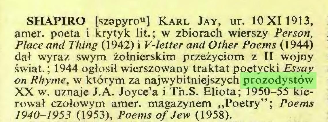 """(...) SHAPIRO [szapyrou] Karl Jay, ur. 10X11913, amer. poeta i krytyk lit.; w zbiorach wierszy Person, Place and Thing (1942) i V-letter and Other Poems (1944) dał wyraz swym żołnierskim przeżyciom z II wojny świat.; 1944 ogłosił wierszowany traktat poetycki Essay on Rhyme, w którym za najwybitniejszych prozodystów XX w. uznaje J.A. Joyce'a i Th.S. Eliota; 1950-55 kierował czołowym amer. magazynem """"Poetry""""; Poems 1940-1953 (1953), Poems of Jew (1958)..."""