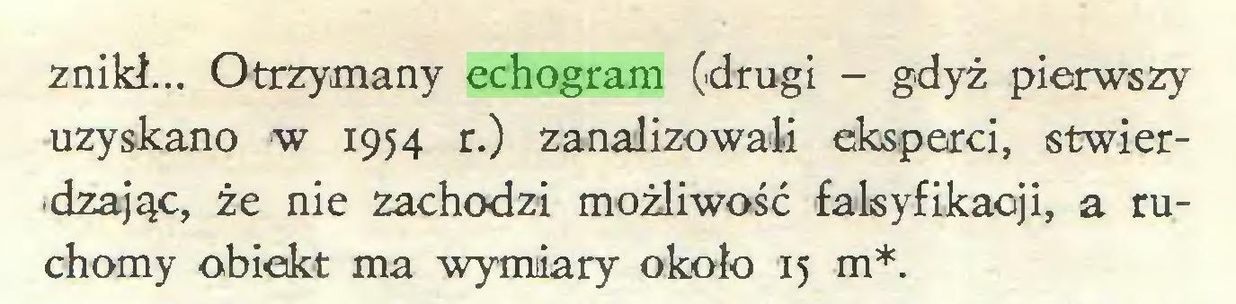 (...) znikł... Otrzymany echogram (drugi - gdyż pierwszy uzyskano w 1954 r.) zanalizowali eksperci, stwierdzając, że nie zachodzi możliwość falsyfikacji, a ruchomy obiekt ma wymiary około 15 m*...