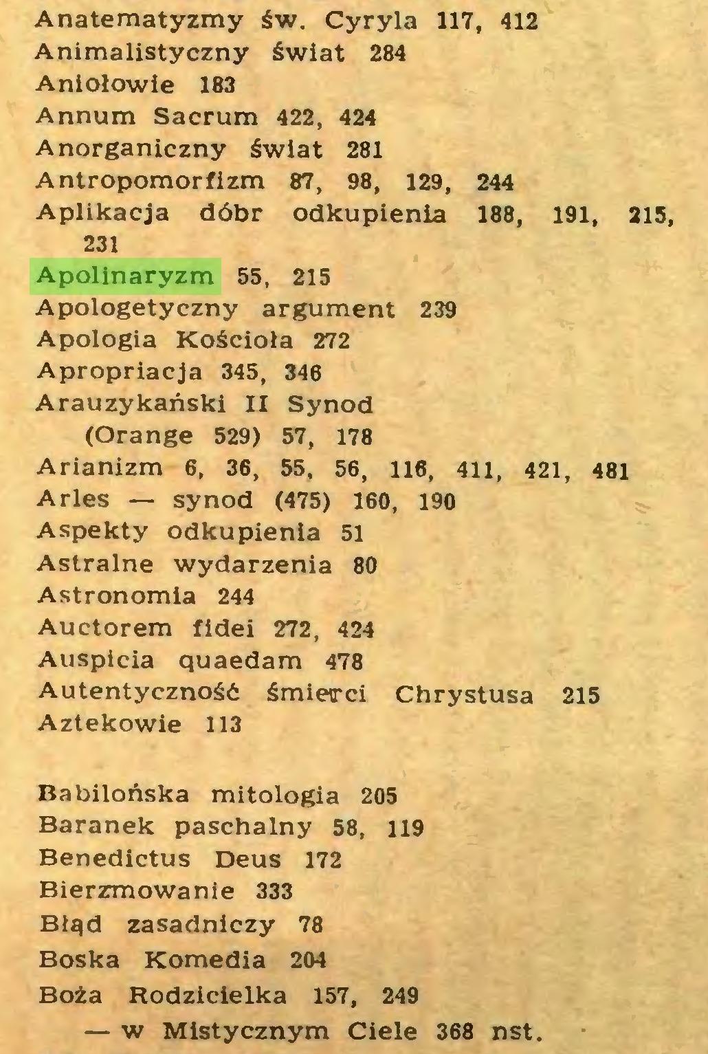 (...) Anatematyzmy św. Cyryla 117, 412 Animalistyczny świat 284 Aniołowie 183 Annum Sacrum 422, 424 Anorganiczny świat 281 Antropomorfizm 87, 98, 129, 244 Aplikacja dóbr odkupienia 188, 191, 215, 231 Apolinaryzm 55, 215 Apologetyczny argument 239 Apologia Kościoła 272 Apropriacja 345, 346 Arauzykański II Synod (Orange 529) 57, 178 Arianizm 6, 36, 55, 56, 116, 411, 421, 481 Arles — synod (475) 160, 190 Aspekty odkupienia 51 Astralne wydarzenia 80 Astronomia 244 Auctorem fidei 272, 424 Auspicia quaedam 478 Autentyczność śmierci Chrystusa 215 Aztekowie 113 Babilońska mitologia 205 Baranek paschalny 58, 119 Benedictus Deus 172 Bierzmowanie 333 Błąd zasadniczy 78 Boska Komedia 204 Boża Rodzicielka 157, 249 — w Mistycznym Ciele 368 nst...
