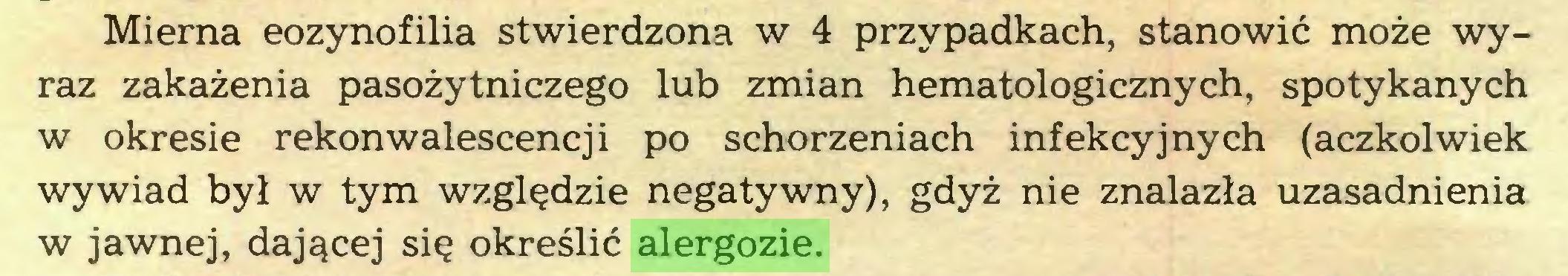 (...) Mierna eozynofilia stwierdzona w 4 przypadkach, stanowić może wyraz zakażenia pasożytniczego lub zmian hematologicznych, spotykanych w okresie rekonwalescencji po schorzeniach infekcyjnych (aczkolwiek wywiad był w tym względzie negatywny), gdyż nie znalazła uzasadnienia w jawnej, dającej się określić alergozie...