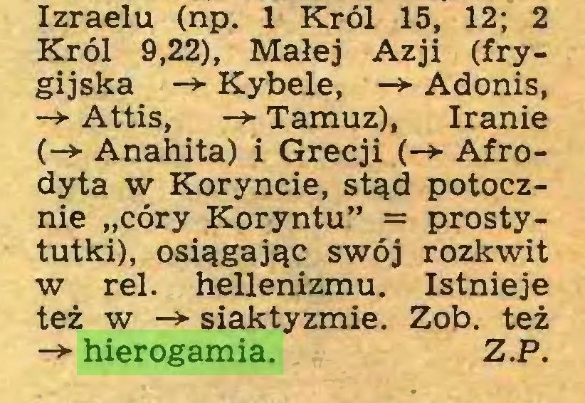 """(...) Izraelu (np. 1 Król 15, 12; 2 Król 9,22), Małej Azji (frygijska -> Kybele, —► Adonis, -> Attis, -*■ Tamuz), Iranie (-► Anahita) i Grecji (-* Afrodyta w Koryncie, stąd potocznie """"córy Koryntu"""" = prostytutki), osiągając swój rozkwit w rei. hellenizmu. Istnieje też w -► siaktyzmie. Zob. też -> hierogamia. Z.P..."""