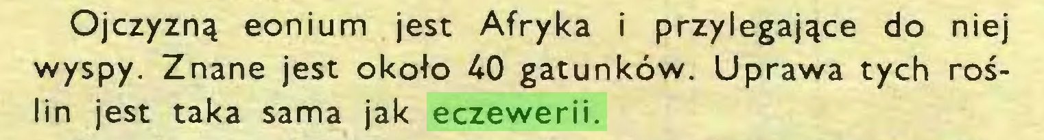 (...) Ojczyzną eonium jest Afryka i przylegające do niej wyspy. Znane jest około 40 gatunków. Uprawa tych roślin jest taka sama jak eczewerii...