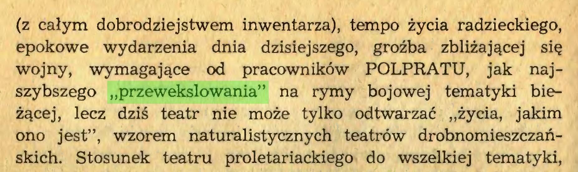 """(...) (z całym dobrodziejstwem inwentarza), tempo życia radzieckiego, epokowe wydarzenia dnia dzisiejszego, groźba zbliżającej się wojny, wymagające od pracowników POLPRATU, jak najszybszego """"przewekslowania"""" na rymy bojowej tematyki bieżącej, lecz dziś teatr nie może tylko odtwarzać """"życia, jakim ono jest"""", wzorem naturalistycznych teatrów drobnomieszczańskich. Stosunek teatru proletariackiego do wszelkiej tematyki,..."""
