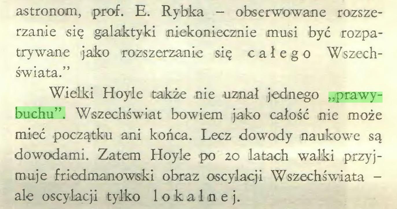 """(...) astronom, prof. E. Rybka - obserwowane rozszerzanie się galaktyki niekoniecznie musi być rozpatrywane jako rozszerzanie się całego Wszechświata."""" Wielki Hoyle także nie uznał jednego """"prawybuchu"""". Wszechświat bowiem jako całość nie może mieć początku ani końca. Lecz dowody naukowe są dowodami. Zatem Hoyle po 20 latach walki przyjmuje friedmanowski obraz oscylacji Wszechświata ale oscylacji tylko lokalnej..."""
