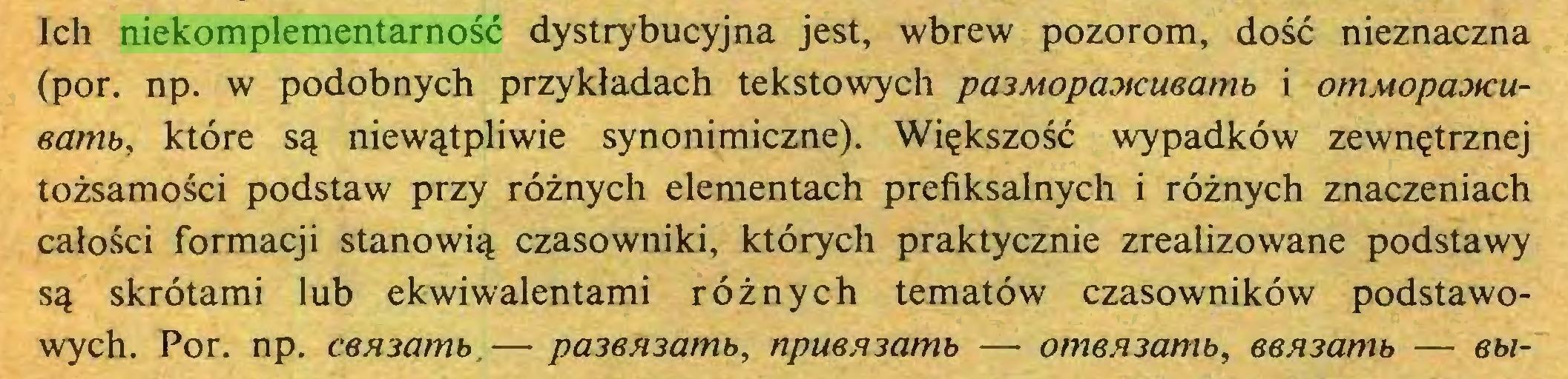 (...) Ich niekomplementarność dystrybucyjna jest, wbrew pozorom, dość nieznaczna (por. np. w podobnych przykładach tekstowych pa3Mopa3tcueamb i omMopaoteueamb, które są niewątpliwie synonimiczne). Większość wypadków zewnętrznej tożsamości podstaw przy różnych elementach prefiksalnych i różnych znaczeniach całości formacji stanowią czasowniki, których praktycznie zrealizowane podstawy są skrótami lub ekwiwalentami różnych tematów czasowników podstawowych. Por. np. C6H3amb.— pa36A3amb, npuensamb — omenzamb, &6A3amb — ebi...