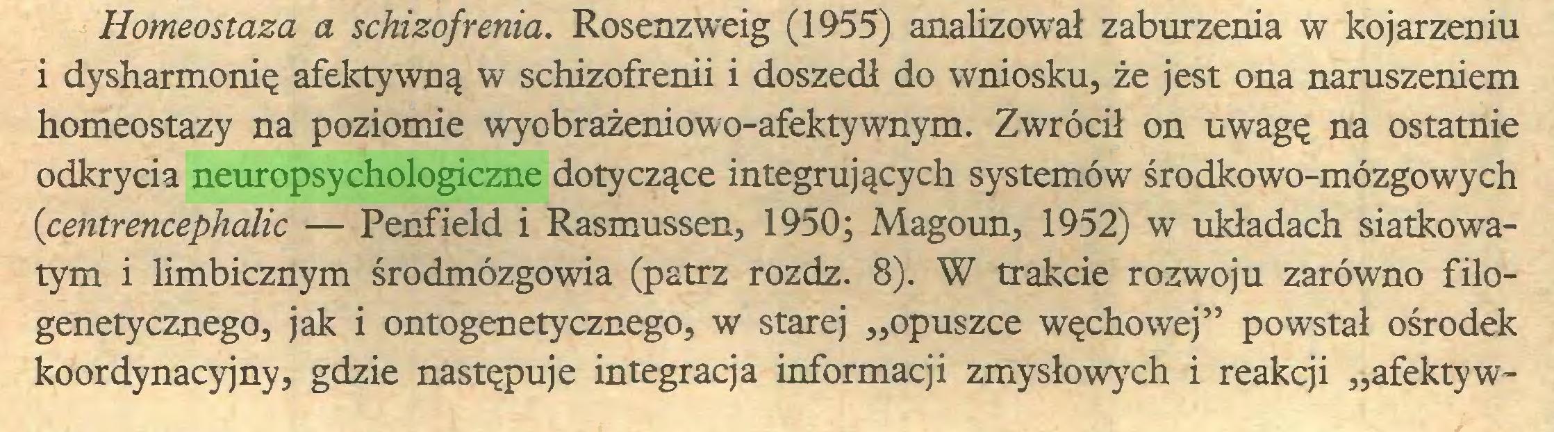 """(...) Homeostaza a schizofrenia. Rosenzweig (1955) analizował zaburzenia w kojarzeniu i dysharmonię afektywną w schizofrenii i doszedł do wniosku, że jest ona naruszeniem homeostazy na poziomie wyobrażeniowo-afektywnym. Zwrócił on uwagę na ostatnie odkrycia neuropsychologiczne dotyczące integrujących systemów środkowo-mózgowych (centrencephalic — Penfield i Rasmussen, 1950; Magoun, 1952) w układach siatkowatym i limbicznym środmózgowia (patrz rozdz. 8). W trakcie rozwoju zarówno filogenetycznego, jak i ontogenetycznego, w starej """"opuszce węchowej"""" powstał ośrodek koordynacyjny, gdzie następuje integracja informacji zmysłowych i reakcji """"afekty w..."""