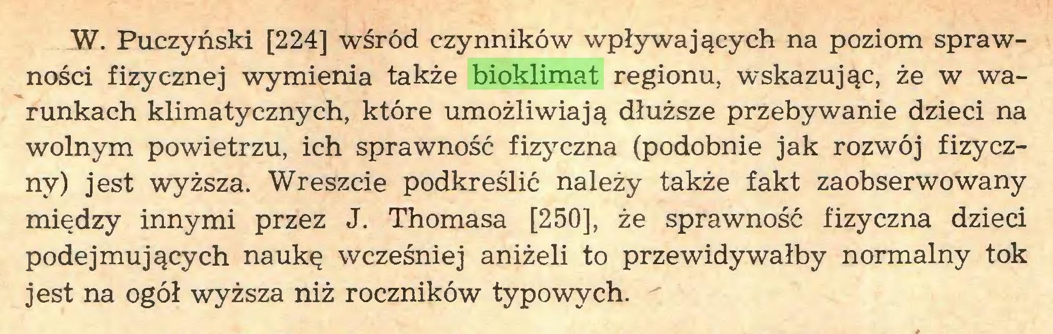 (...) W. Puczyński [224] wśród czynników wpływających na poziom sprawności fizycznej wymienia także bioklimat regionu, wskazując, że w warunkach klimatycznych, które umożliwiają dłuższe przebywanie dzieci na wolnym powietrzu, ich sprawność fizyczna (podobnie jak rozwój fizyczny) jest wyższa. Wreszcie podkreślić należy także fakt zaobserwowany między innymi przez J. Thomasa [250], że sprawność fizyczna dzieci podejmujących naukę wcześniej aniżeli to przewidywałby normalny tok jest na ogół wyższa niż roczników typowych...