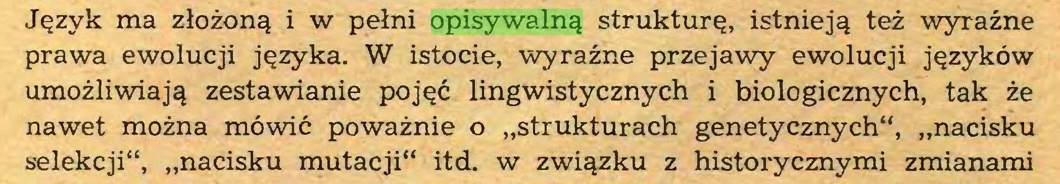 """(...) Język ma złożoną i w pełni opisywalną strukturę, istnieją też wyraźne prawa ewolucji języka. W istocie, wyraźne przejawy ewolucji języków umożliwiają zestawianie pojęć lingwistycznych i biologicznych, tak że nawet można mówić poważnie o """"strukturach genetycznych"""", """"nacisku selekcji"""", """"nacisku mutacji"""" itd. w związku z historycznymi zmianami..."""