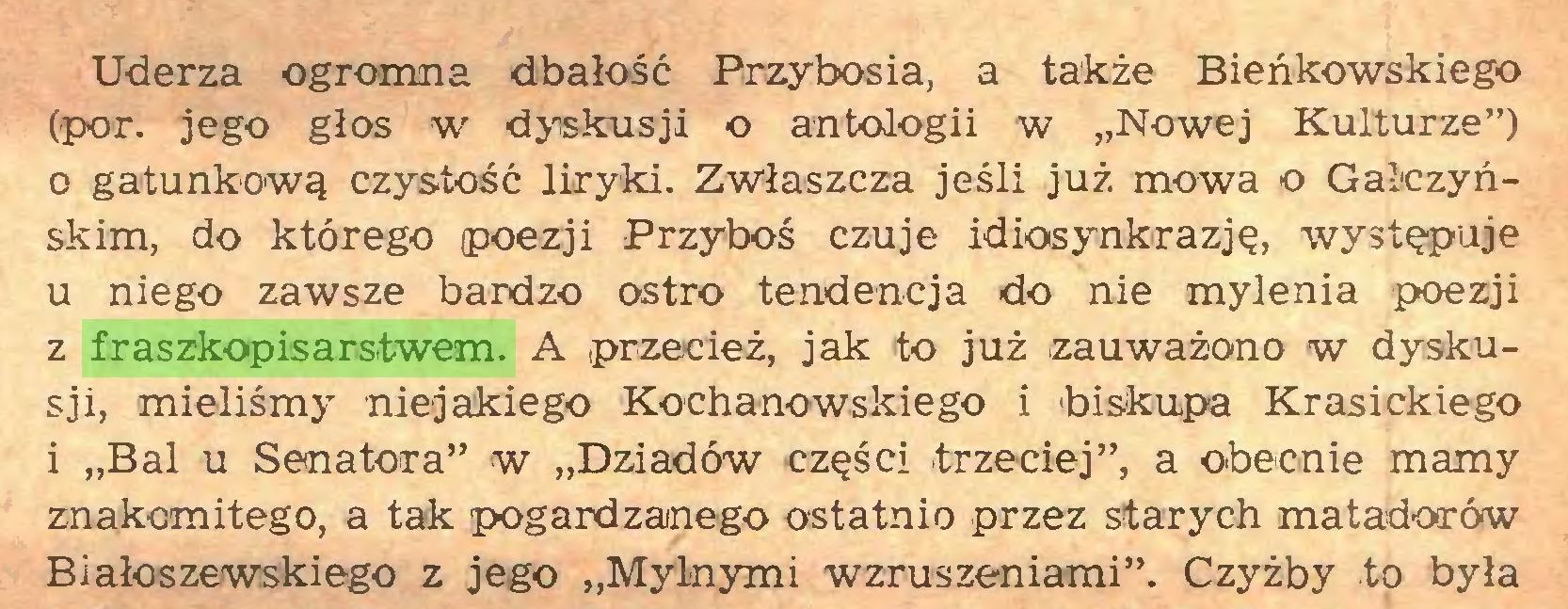 """(...) Uderza ogromna dbałość Przybosia, a także Bieńkowskiego (por. jego głos w dyskusji o antologii w """"Nowej Kulturze"""") 0 gatunkową czystość liryki. Zwłaszcza jeśli już mowa o Gałczyńskim, do którego poezji Przyboś czuje idiosynkrazję, występuje u niego zawsze bardzo ostro tendencja do nie mylenia poezji z fraszkopisarstwem. A przecież, jak to już zauważono w dyskusji, mieliśmy niejakiego Kochanowskiego i biskupa Krasickiego 1 """"Bal u Senatora"""" w """"Dziadów części trzeciej"""", a obecnie mamy znakomitego, a tak pogardzanego ostatnio przez starych matadorów Białoszewskiego z jego """"Mylnymi wzruszeniami"""". Czyżby to była..."""