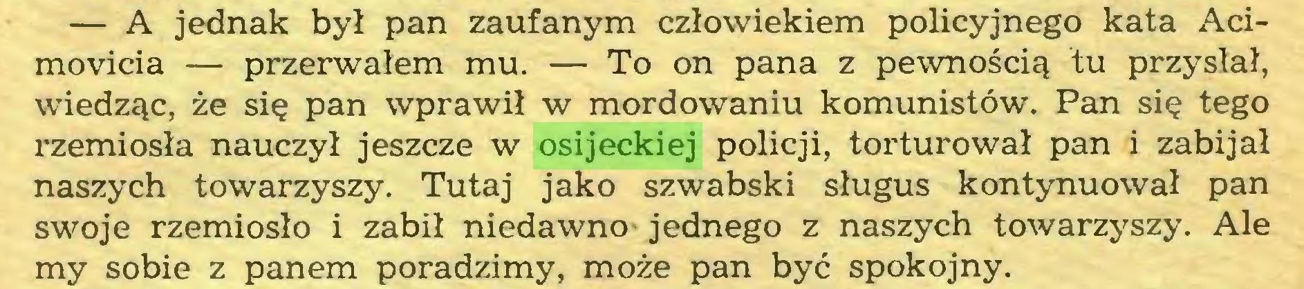 (...) — A jednak był pan zaufanym człowiekiem policyjnego kata Acimovicia — przerwałem mu. — To on pana z pewnością tu przysłał, wiedząc, że się pan wprawił w mordowaniu komunistów. Pan się tego rzemiosła nauczył jeszcze w osijeckiej policji, torturował pan i zabijał naszych towarzyszy. Tutaj jako szwabski sługus kontynuował pan swoje rzemiosło i zabił niedawno- jednego z naszych towarzyszy. Ale my sobie z panem poradzimy, może pan być spokojny...