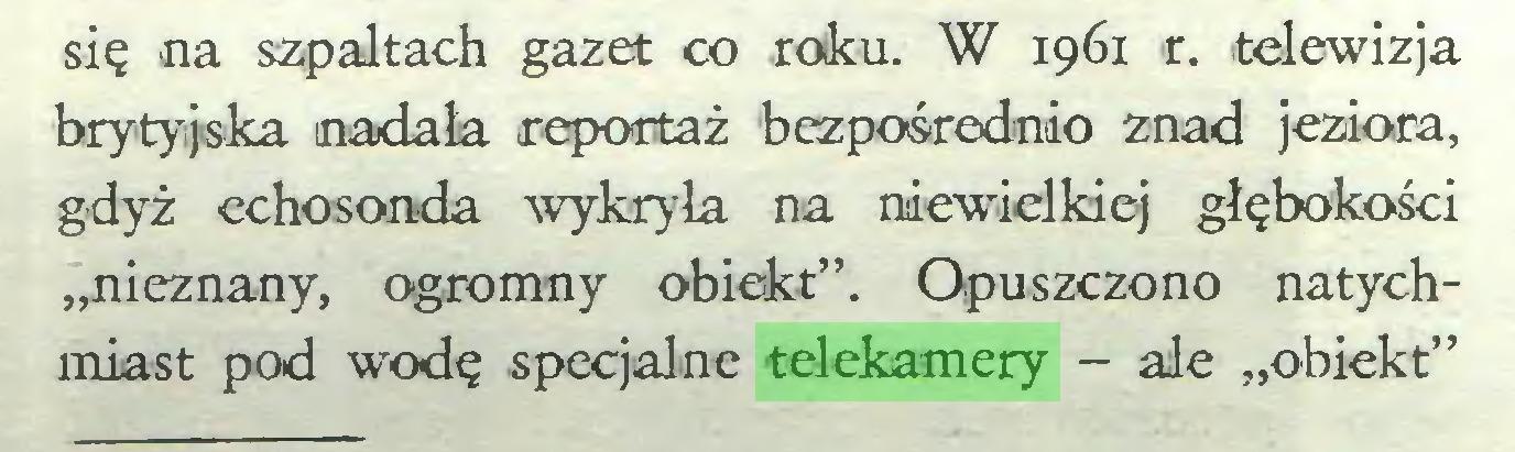 """(...) się na szpaltach gazet co roku. W 1961 r. telewizja brytyjska nadała reportaż bezpośrednio znad jeziora, gdyż echosonda wykryła na niewielkiej głębokości """"nieznany, ogromny obiekt"""". Opuszczono natychmiast pod wodę specjalne telekamery - ale """"obiekt""""..."""