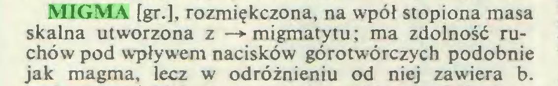 (...) MIGMA [gr.], rozmiękczona, na wpół stopiona masa skalna utworzona z —► migmatytu; ma zdolność ruchów pod wpływem nacisków górotwórczych podobnie jak magma, lecz w odróżnieniu od niej zawiera b...