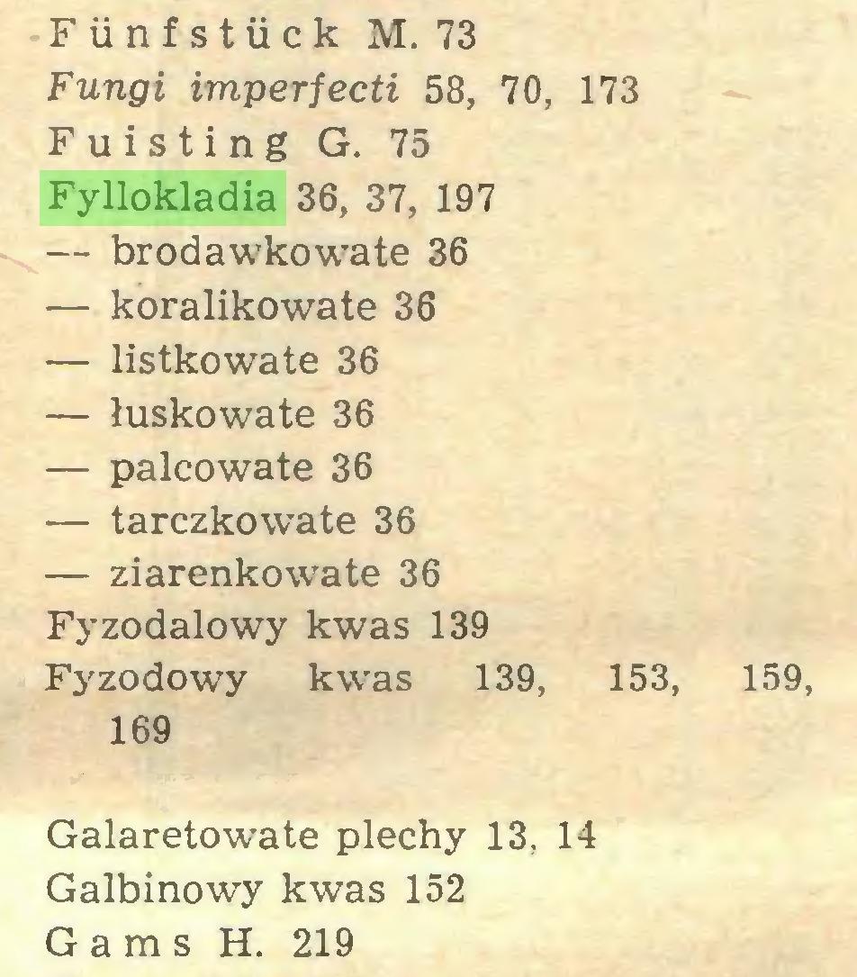 (...) Fiinfstiick M. 73 Fungi imperfecti 58, 70, 173 F u i s t i n g G. 75 Fyllokladia 36, 37, 197 — brodawkowate 36 — koralikowate 36 — listkowate 36 — łuskowate 36 — palcowate 36 — tarczkowate 36 — ziarenkowate 36 Fyzodalowy kwas 139 Fyzodowy kwas 139, 153, 159, 169 Galaretowate plechy 13, 14 Galbinowy kwas 152 Gams H. 219...