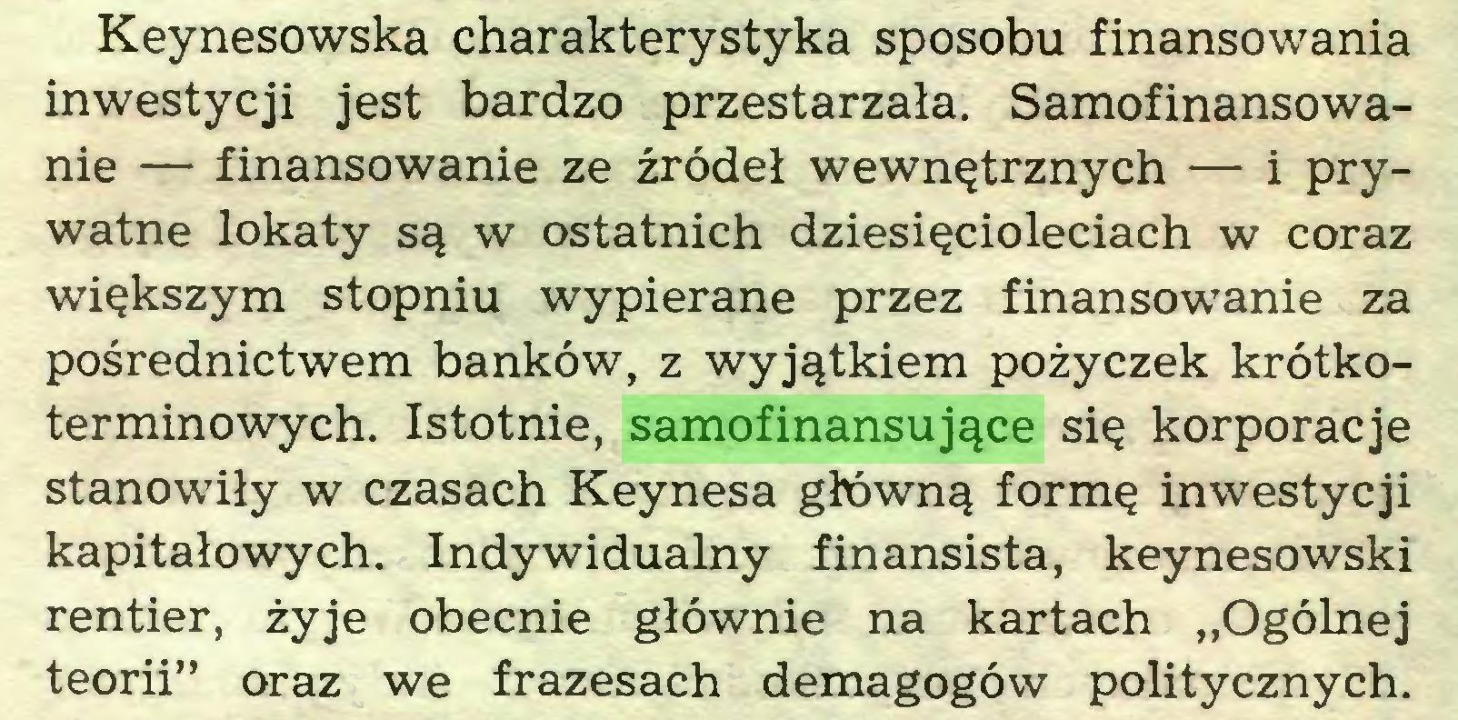 """(...) Keynesowska charakterystyka sposobu finansowania inwestycji jest bardzo przestarzała. Samofinansowanie — finansowanie ze źródeł wewnętrznych — i prywatne lokaty są w ostatnich dziesięcioleciach w coraz większym stopniu wypierane przez finansowanie za pośrednictwem banków, z wyjątkiem pożyczek krótkoterminowych. Istotnie, samofinansujące się korporacje stanowiły w czasach Keynesa główną formę inwestycji kapitałowych. Indywidualny finansista, keynesowski rentier, żyje obecnie głównie na kartach """"Ogólnej teorii"""" oraz we frazesach demagogów politycznych..."""