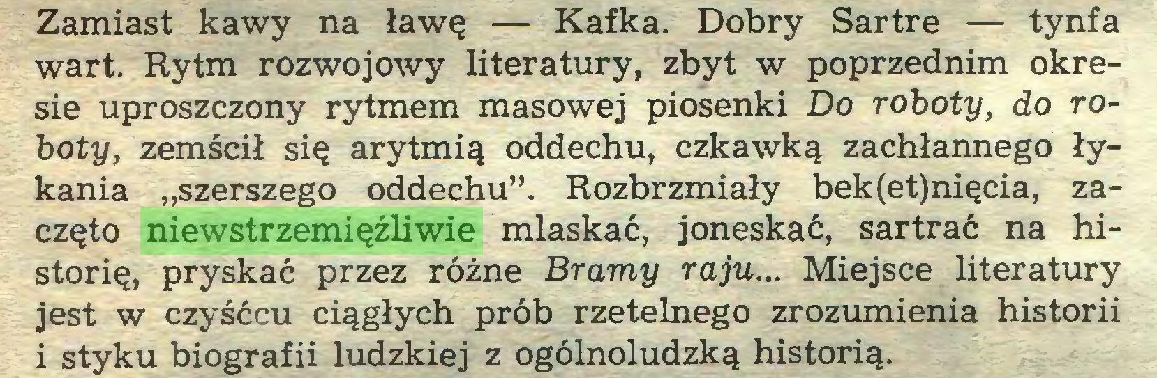 """(...) Zamiast kawy na ławę — Kafka. Dobry Sartre — tynfa wart. Rytm rozwojowy literatury, zbyt w poprzednim okresie uproszczony rytmem masowej piosenki Do roboty, do roboty, zemścił się arytmią oddechu, czkawką zachłannego łykania """"szerszego oddechu"""". Rozbrzmiały bek(et)nięcia, zaczęto niewstrzemięźliwie mlaskać, joneskać, sartrać na historię, pryskać przez różne Bramy raju... Miejsce literatury jest w czyśćcu ciągłych prób rzetelnego zrozumienia historii i styku biografii ludzkiej z ogólnoludzką historią..."""