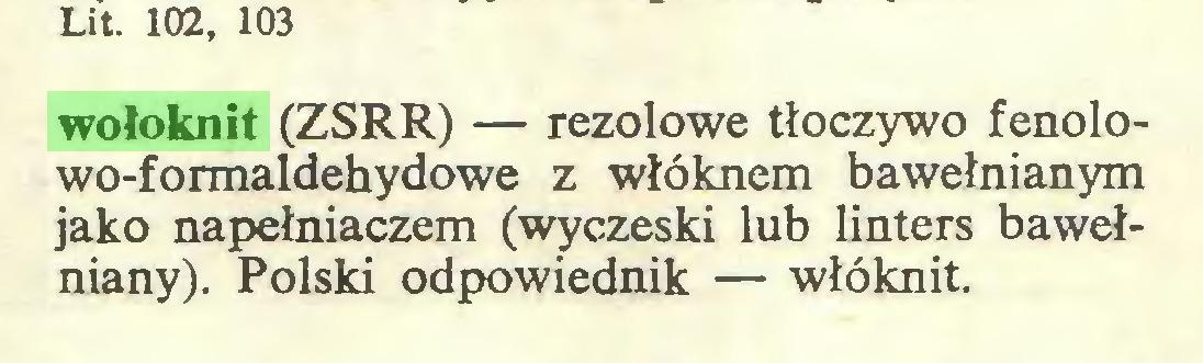 (...) Lit. 102, 103 wołoknit (ZSRR) — rezolowe tłoczywo fenolowo-formaldehydowe z włóknem bawełnianym jako napełniaczem (wyczeski lub linters bawełniany). Polski odpowiednik — włóknit...