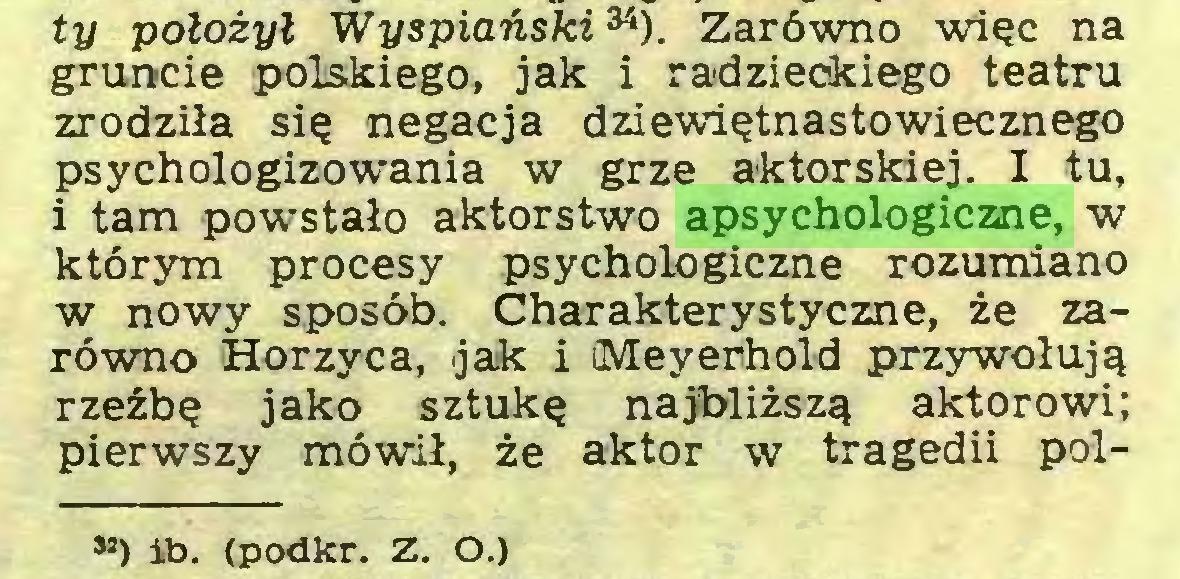 (...) ty położył WyspiańskiM). Zarówno więc na gruncie polskiego, jak i radzieckiego teatru zrodziła się negacja dziewiętnastowiecznego psychologizowania w grze aktorskiej. I tu, i tam powstało aktorstwo apsychologiczne, w którym procesy psychologiczne rozumiano w nowy sposób. Charakterystyczne, że zarówno «Horzyca, jak i ¡Meyerhold przywołują rzeźbę jako sztukę najbliższą aktorowi; pierwszy mówił, że aktor w tragedii pol») ib. (podkr. Z. O.)...
