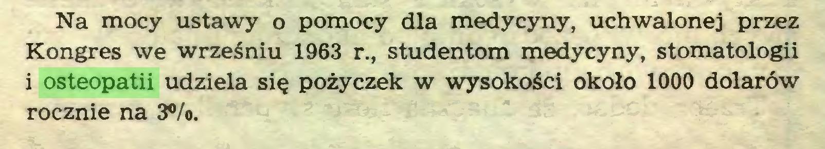 (...) Na mocy ustawy o pomocy dla medycyny, uchwalonej przez Kongres we wrześniu 1963 r., studentom medycyny, stomatologii i osteopatii udziela się pożyczek w wysokości około 1000 dolarów rocznie na 3%...