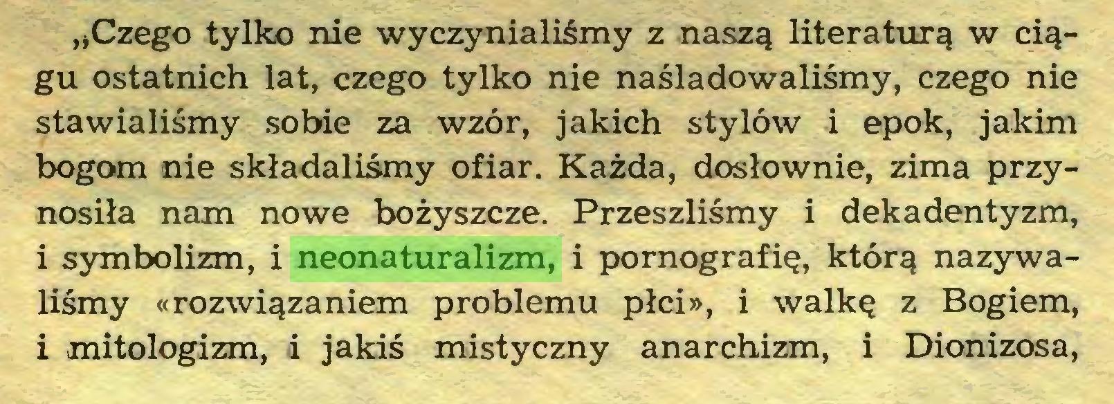 """(...) """"Czego tylko nie wyczynialiśmy z naszą literaturą w ciągu ostatnich lat, czego tylko nie naśladowaliśmy, czego nie stawialiśmy sobie za wzór, jakich stylów i epok, jakim bogom nie składaliśmy ofiar. Każda, dosłownie, zima przynosiła nam nowe bożyszcze. Przeszliśmy i dekadentyzm, 1 symbolizm, i neonaturalizm, i pornografię, którą nazywaliśmy «rozwiązaniem problemu płci», i walkę z Bogiem, i mitologizm, i jakiś mistyczny anarchizm, i Dionizosa,..."""