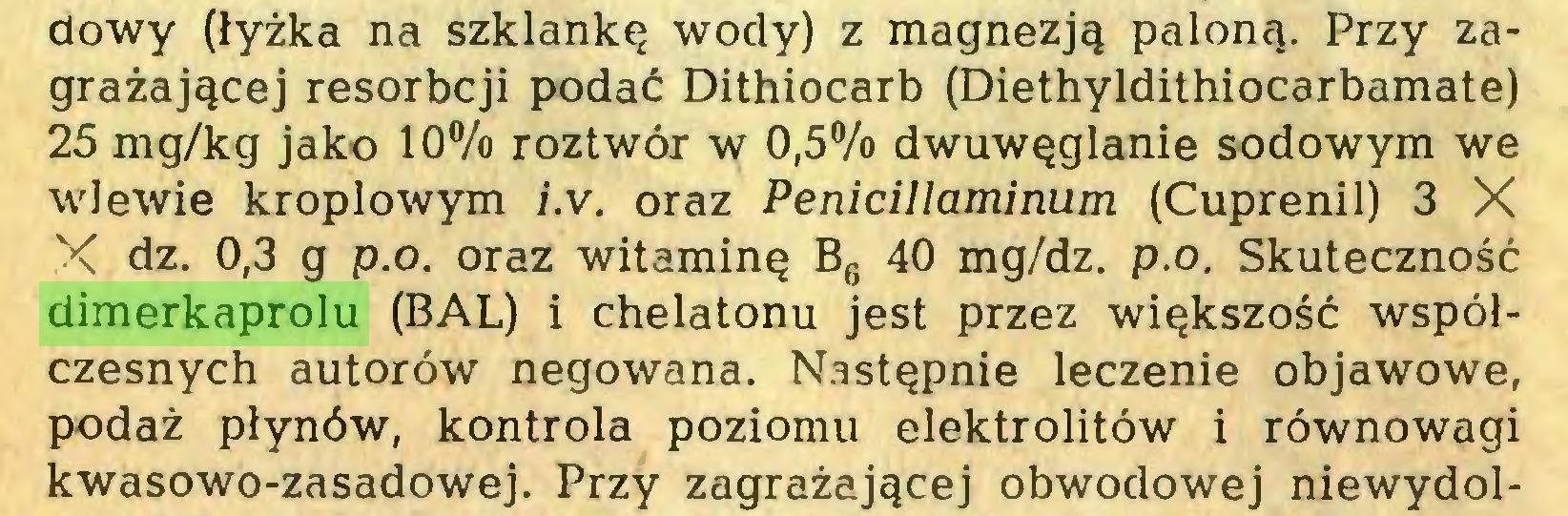 (...) dowy (łyżka na szklankę wody) z magnezją paloną. Przy zagrażającej resorbcji podać Dithiocarb (Diethyldithiocarbamate) 25 mg/kg jako 10% roztwór w 0,5% dwuwęglanie sodowym we wlewie kroplowym i.v. oraz Penicillaminum (Cuprenil) 3 X X dz. 0,3 g p.o. oraz witaminę B6 40 mg/dz. p.o. Skuteczność dimerkaprolu (BAL) i chelatonu jest przez większość współczesnych autorów negowana. Następnie leczenie objawowe, podaż płynów, kontrola poziomu elektrolitów i równowagi kwasowo-zasadowej. Przy zagrażającej obwodowej niewydol...