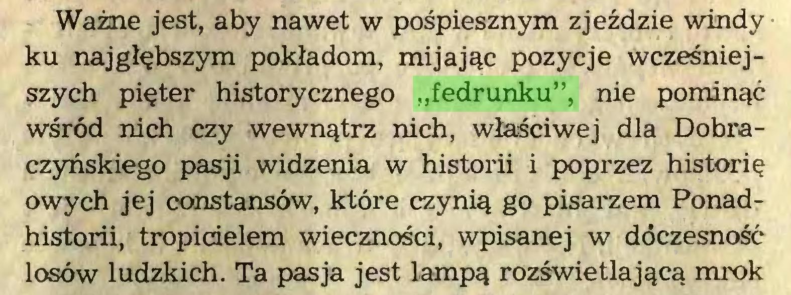 """(...) Ważne jest, aby nawet w pośpiesznym zjeździe windy ku najgłębszym pokładom, mijając pozycje wcześniejszych pięter historycznego """"fedrunku"""", nie pominąć wśród nich czy wewnątrz nich, właściwej dla Dobraczyńskiego pasji widzenia w historii i poprzez historię owych jej constansów, które czynią go pisarzem Ponadhistorii, tropicielem wieczności, wpisanej w dóczesność losów ludzkich. Ta pasja jest lampą rozświetlającą mrok..."""