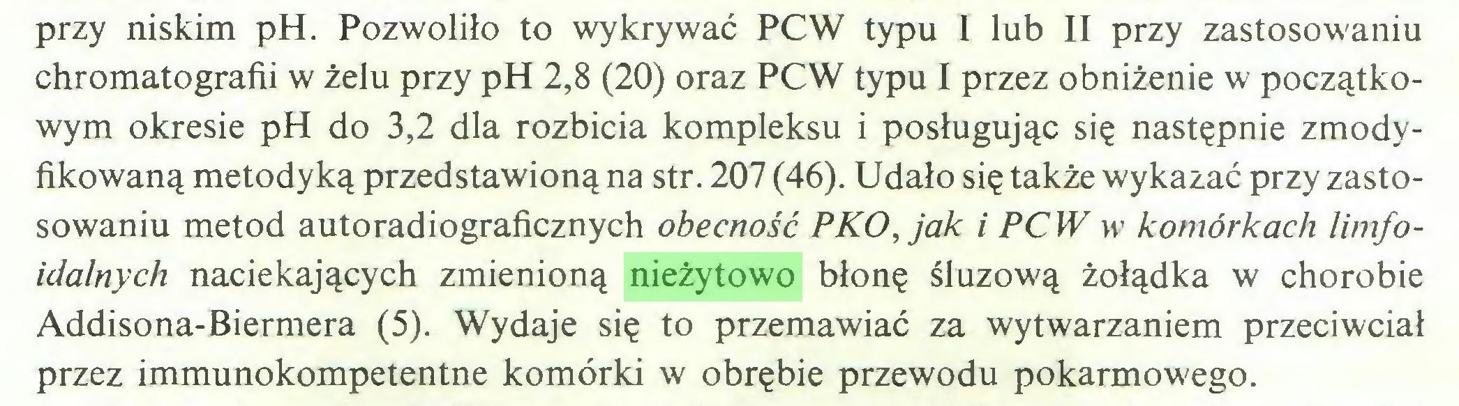 (...) przy niskim pH. Pozwoliło to wykrywać PCW typu I lub II przy zastosowaniu chromatografii w żelu przy pH 2,8 (20) oraz PCW typu I przez obniżenie w początkowym okresie pH do 3,2 dla rozbicia kompleksu i posługując się następnie zmodyfikowaną metodyką przedstawioną na str. 207 (46). Udało się także wykazać przy zastosowaniu metod autoradiograficznych obecność PKO, jak i PCW w komórkach limfoidalnych naciekających zmienioną nieżytowo błonę śluzową żołądka w chorobie Addisona-Biermera (5). Wydaje się to przemawiać za wytwarzaniem przeciwciał przez immunokompetentne komórki w obrębie przewodu pokarmowego...