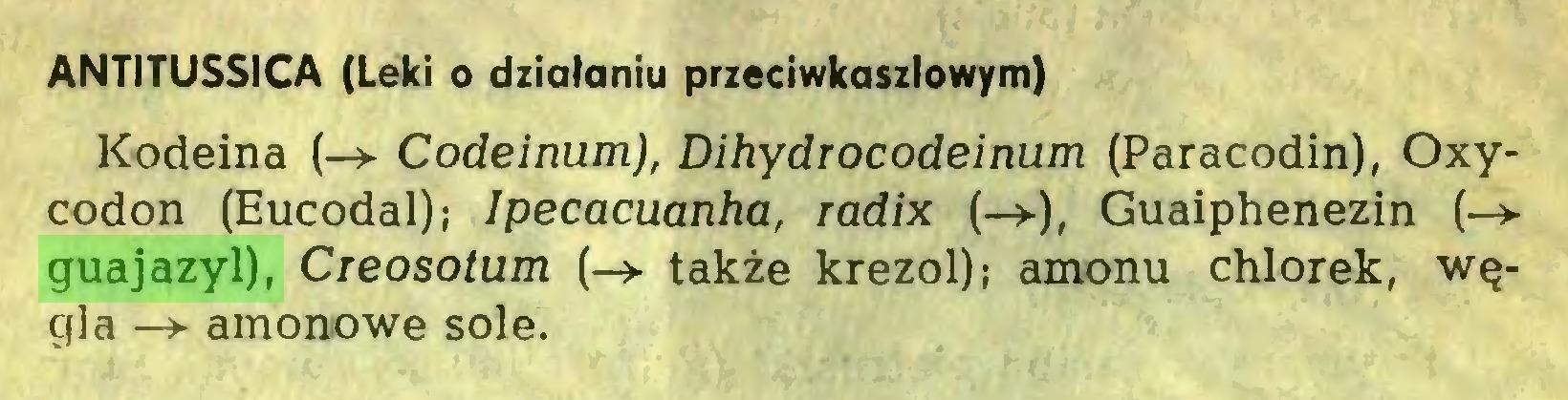 (...) ANTITUSSICA (Leki o działaniu przeciwkaszlowym) Kodeina (-> Codeinum), Dihydrocodeinum (Paracodin), Oxycodon (Eucodal); Ipecacuanha, radix (->), Guaiphenezin (->guajazyl), Creosotum (-> także krezol); amonu chlorek, węgla -> amonowe sole...