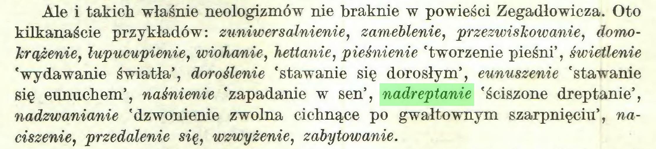 (...) Ale i takich właśnie neologizmów nie braknie w powieści Zegadłowicza. Oto kilkanaście przykładów: zuniwersalnienie, zameblenie, przezwiskowanie, domokrążenie, lupucupienie, wiohanie, hettanie, pleśnienie 'tworzenie pieśni', świetlenie 'wydawanie światła', doroślenie 'stawanie się dorosłym', eunuszenie 'stawanie się eunuchem', naśnienie 'zapadanie w sen', nadreptanie 'ściszone dreptanie', nadzwanianie 'dzwonienie zwolna cichnące po gwałtownym szarpnięciu', naciszenie, przedalenie się, wzwyżenie, zdbytowanie...