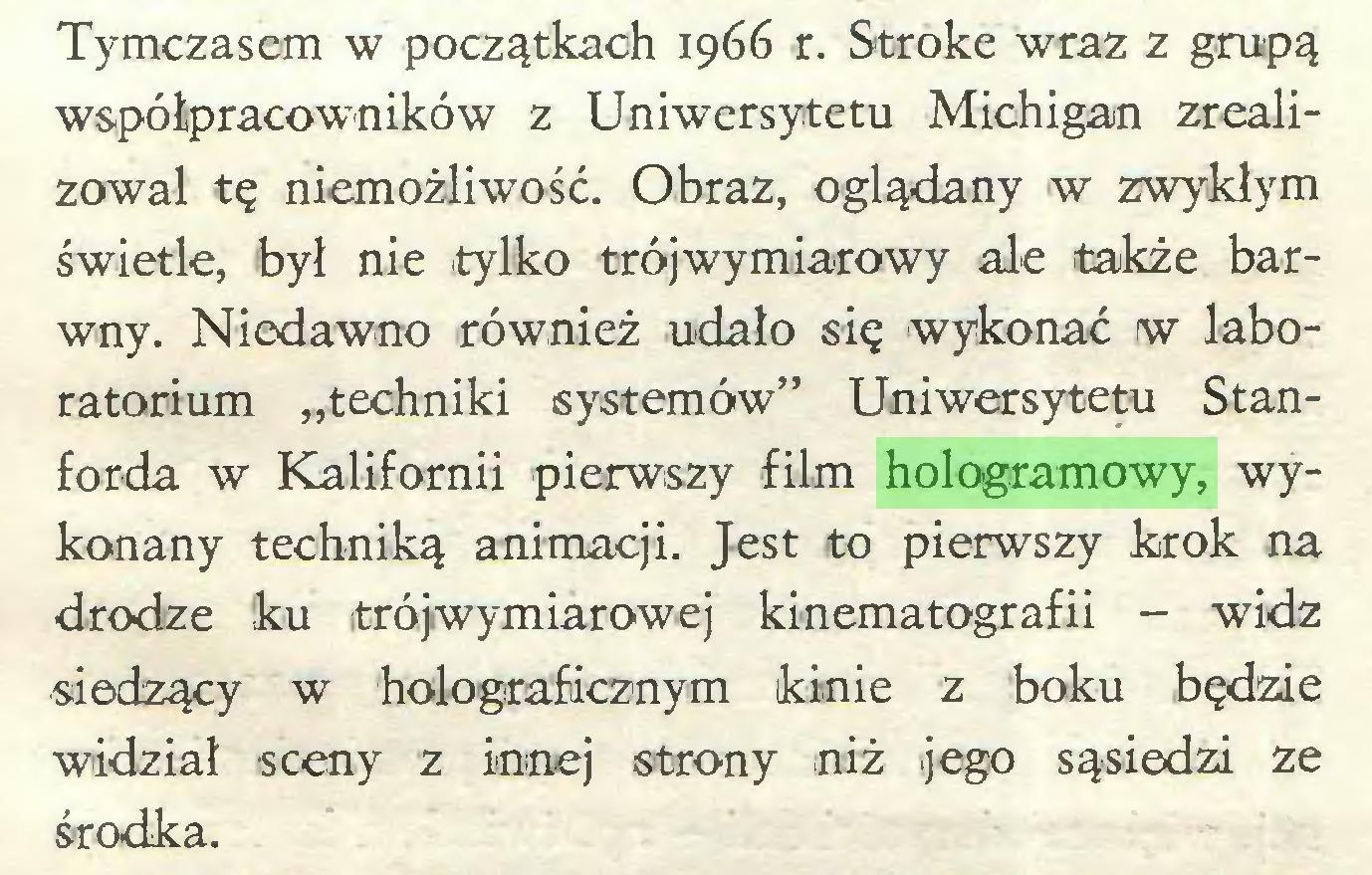 """(...) Tymczasem w początkach 1966 r. Stroke wraz z grupą współpracowników z Uniwersytetu Michigan zrealizował tę niemożliwość. Obraz, oglądany w zwykłym świetle, był nie tylko trójwymiarowy ale także barwny. Niedawno również udało się wykonać w laboratorium """"techniki systemów"""" Uniwersytetu Stanforda w Kalifornii pierwszy film hologramowy, wykonany techniką animacji. Jest to pierwszy krok na drodze ku trójwymiarowej kinematografii - widz siedzący w holograficznym kinie z boku będzie widział sceny z innej strony niż jego sąsiedzi ze środka..."""