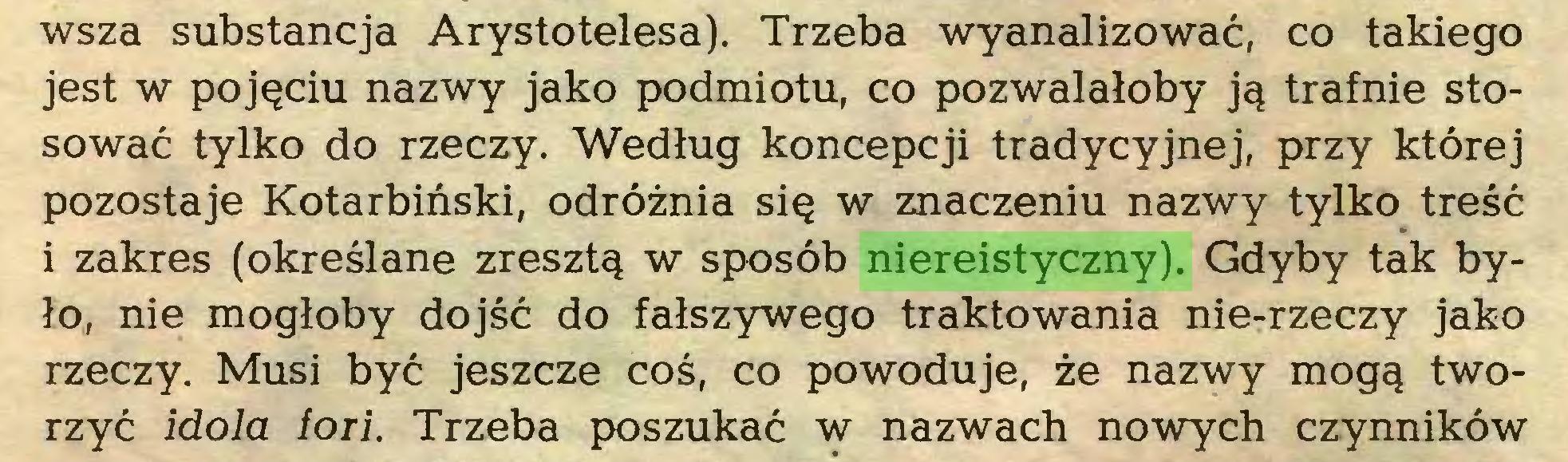 (...) wsza substancja Arystotelesa). Trzeba wyanalizować, co takiego jest w pojęciu nazwy jako podmiotu, co pozwalałoby ją trafnie stosować tylko do rzeczy. Według koncepcji tradycyjnej, przy której pozostaje Kotarbiński, odróżnia się w znaczeniu nazwy tylko treść i zakres (określane zresztą w sposób niereistyczny). Gdyby tak było, nie mogłoby dojść do fałszywego traktowania nie-rzeczy jako rzeczy. Musi być jeszcze coś, co powoduje, że nazwy mogą tworzyć idola ioii. Trzeba poszukać w nazwach nowych czynników...