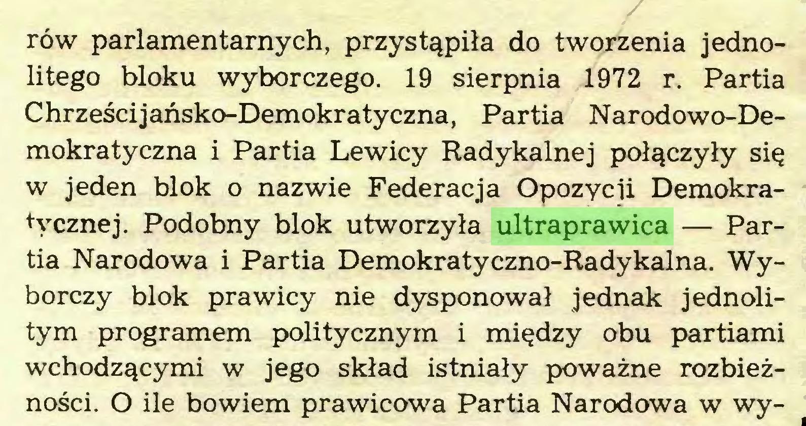 (...) rów parlamentarnych, przystąpiła do tworzenia jednolitego bloku wyborczego. 19 sierpnia 1972 r. Partia Chrześcijańsko-Demokratyczna, Partia Narodowo-Demokratyczna i Partia Lewicy Radykalnej połączyły się w jeden blok o nazwie Federacja Opozycji Demokratycznej. Podobny blok utworzyła ultraprawica — Partia Narodowa i Partia Demokratyczno-Radykalna. Wyborczy blok prawicy nie dysponował jednak jednolitym programem politycznym i między obu partiami wchodzącymi w jego skład istniały poważne rozbieżności. O ile bowiem prawicowa Partia Narodowa w wy...