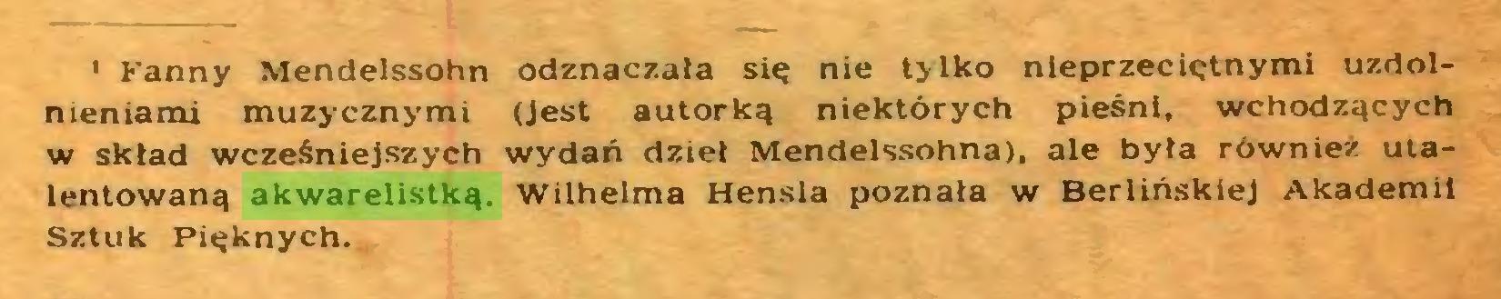 (...) 1 Kanny Mendelssohn odznaczała się nie tylko nieprzeciętnymi uzdolnieniami muzycznymi (Jest autorką niektórych pieśni, wchodzących w skład wcześniejszych wydań dzieł Mendelssohna), ale była również utalentowaną akwarelistką. Wilhelma Hensla poznała w Berlińskiej Akademii Sztuk Pięknych...