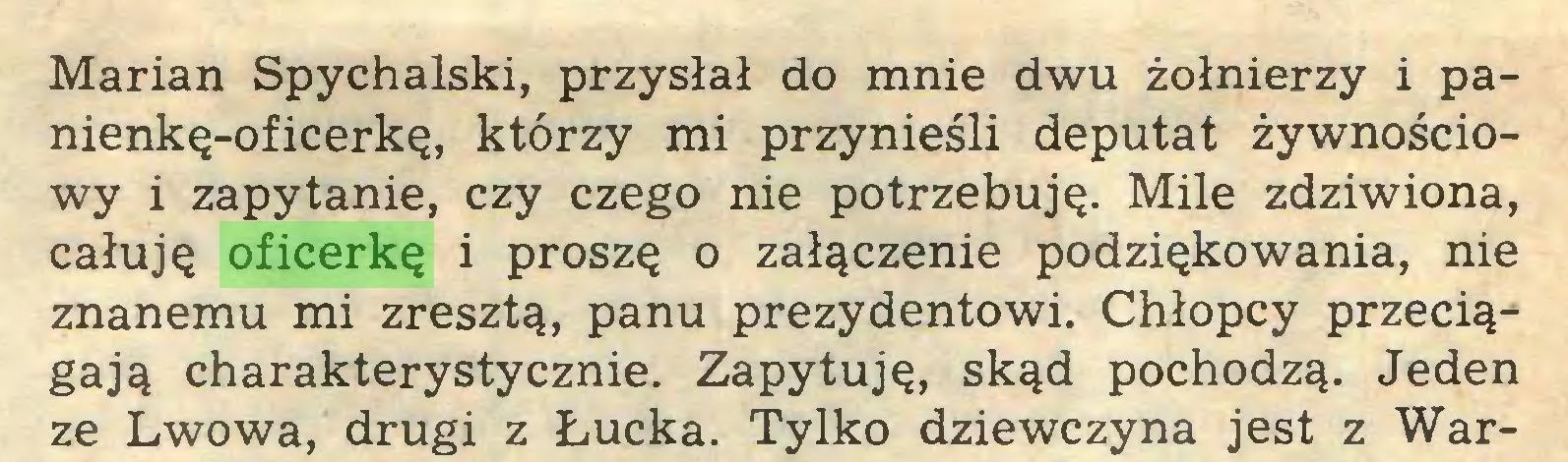 (...) Marian Spychalski, przysłał do mnie dwu żołnierzy i panienkę-oficerkę, którzy mi przynieśli deputat żywnościowy i zapytanie, czy czego nie potrzebuję. Mile zdziwiona, całuję oficerkę i proszę o załączenie podziękowania, nie znanemu mi zresztą, panu prezydentowi. Chłopcy przeciągają charakterystycznie. Zapytuję, skąd pochodzą. Jeden ze Lwowa, drugi z Łucka. Tylko dziewczyna jest z War...