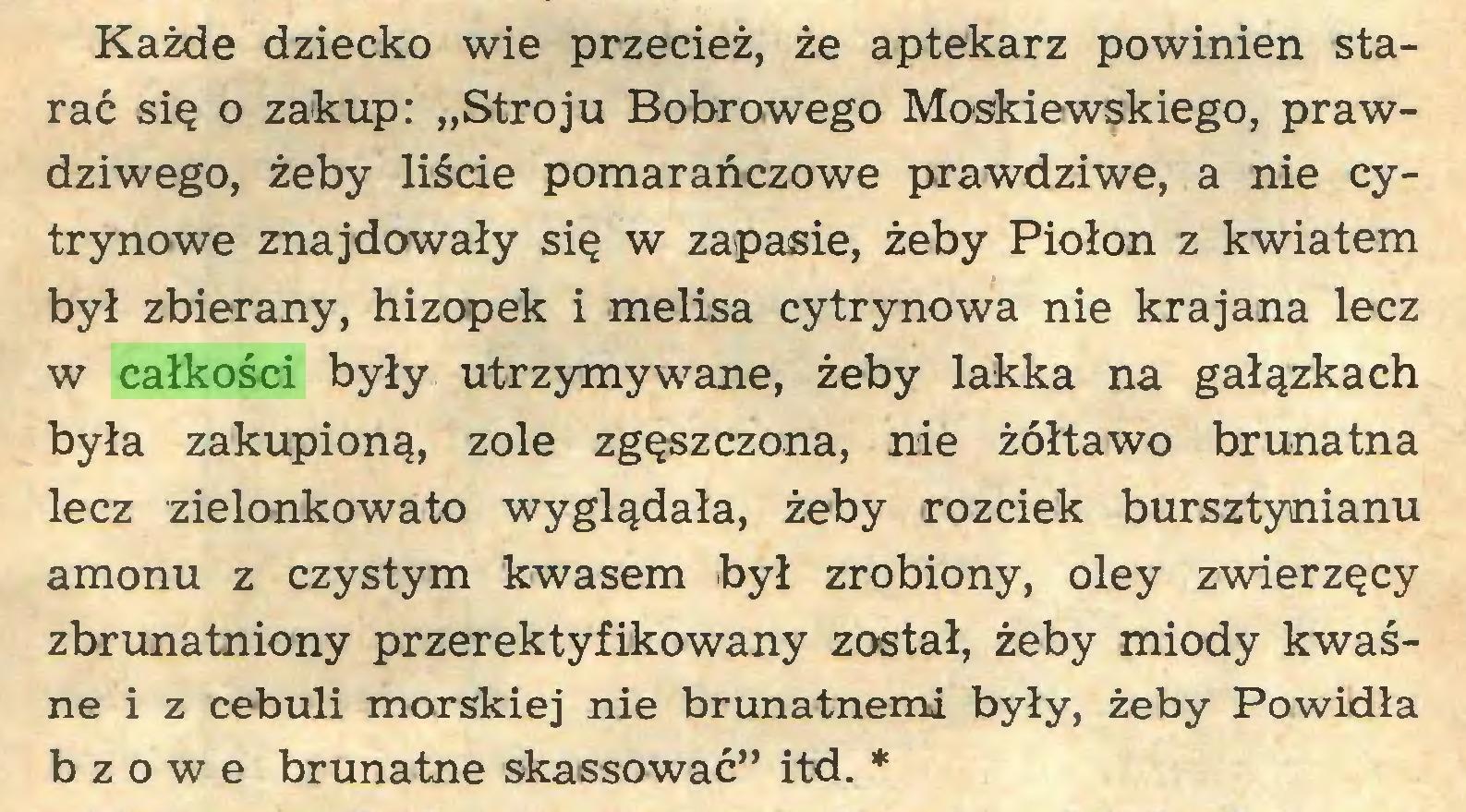 """(...) Każde dziecko wie przecież, że aptekarz powinien starać się o zakup: """"Stroju Bobrowego Moskiewskiego, prawdziwego, żeby liście pomarańczowe prawdziwe, a nie cytrynowe znajdowały się w zapasie, żeby Piołon z kwiatem był zbierany, hizopek i melisa cytrynowa nie krajana lecz w całkości były utrzymywane, żeby lakka na gałązkach była zakupioną, zole zgęszczona, nie żółtawo brunatna lecz zielonkowato wyglądała, żeby rozciek bursztynianu amonu z czystym kwasem był zrobiony, oley zwierzęcy zbrunatniony przerektyfikowany został, żeby miody kwaśne i z cebuli morskiej nie brunatnemi były, żeby Powidła bzowe brunatne skassować"""" itd. *..."""