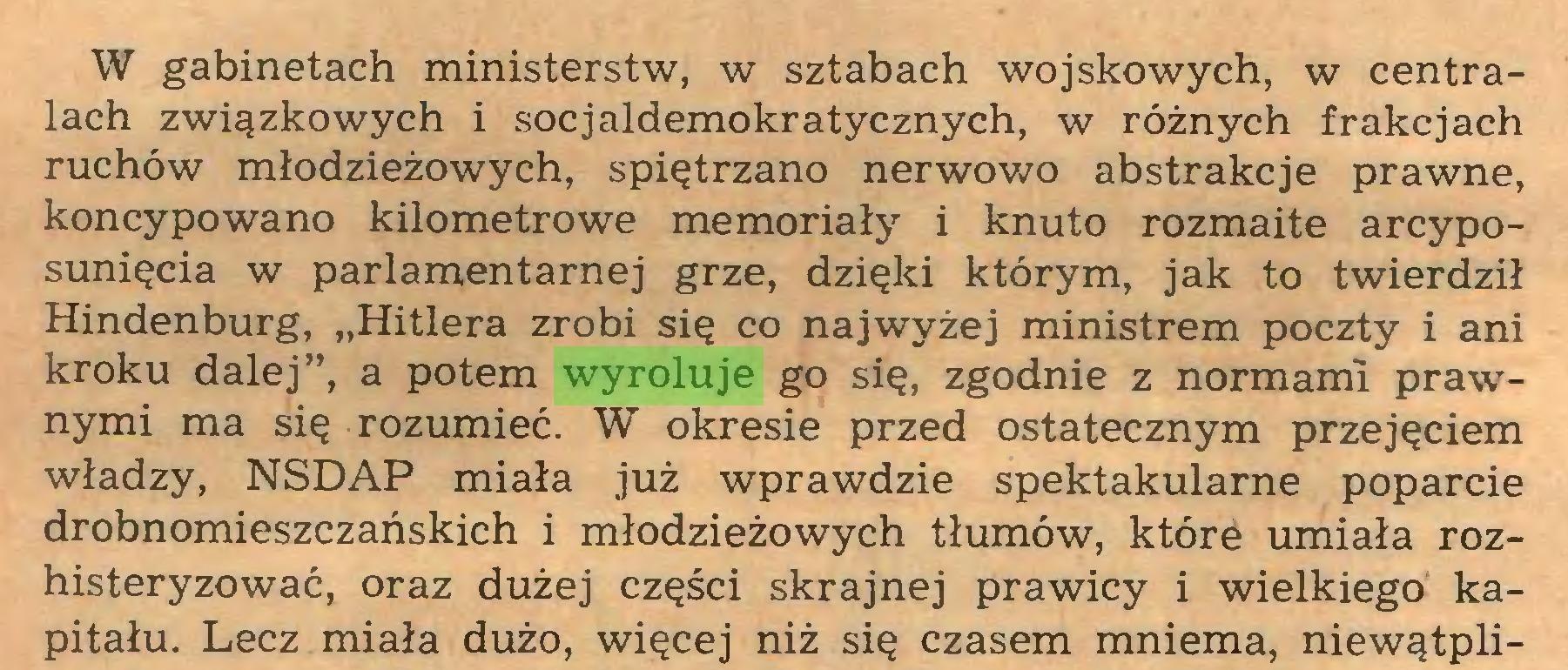 """(...) W gabinetach ministerstw, w sztabach wojskowych, w centralach związkowych i socjaldemokratycznych, w różnych frakcjach ruchów młodzieżowych, spiętrzano nerwowo abstrakcje prawne, koncypowano kilometrowe memoriały i knuto rozmaite arcyposunięcia w parlamentarnej grze, dzięki którym, jak to twierdził Hindenburg, """"Hitlera zrobi się co najwyżej ministrem poczty i ani kroku dalej"""", a potem wyroluje go się, zgodnie z normami prawnymi ma się rozumieć. W okresie przed ostatecznym przejęciem władzy, NSDAP miała już wprawdzie spektakularne poparcie drobnomieszczańskich i młodzieżowych tłumów, które umiała rozhisteryzować, oraz dużej części skrajnej prawicy i wielkiego kapitału. Lecz miała dużo, więcej niż się czasem mniema, niewątpli..."""