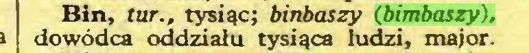 (...) Bin, tur., tysiąc; binbaszy (bimbaszy), dowódca oddziału tysiąca ludzi, major...