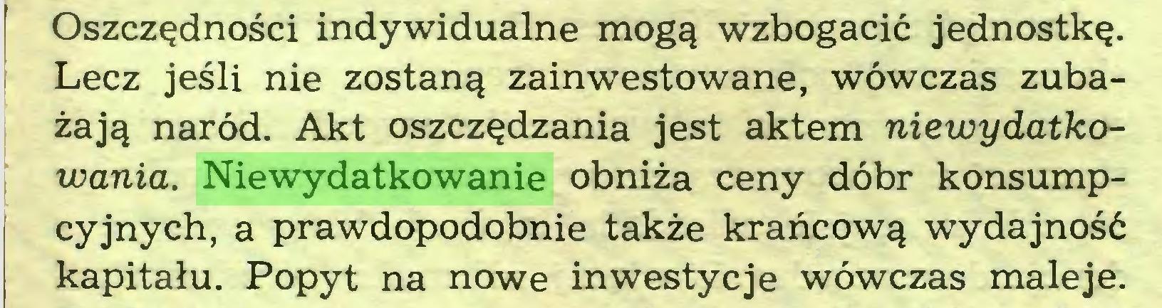 (...) Oszczędności indywidualne mogą wzbogacić jednostkę, i Lecz jeśli nie zostaną zainwestowane, wówczas zubażają naród. Akt oszczędzania jest aktem niewydatkowania. Niewydatkowanie obniża ceny dóbr konsumpcyjnych, a prawdopodobnie także krańcową wydajność kapitału. Popyt na nowe inwestycje wówczas maleje...