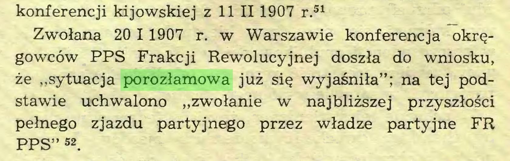 """(...) konferencji kijowskiej z 11 II 1907 r.51 Zwołana 20 I 1907 r. w Warszawie konferencja okręgowców PPS Frakcji Rewolucyjnej doszła do wniosku, że """"sytuacja porozłamowa już się wyjaśniła""""; na tej podstawie uchwalono """"zwołanie w najbliższej przyszłości pełnego zjazdu partyjnego przez władze partyjne FR PPS"""" 52 * * * * *..."""
