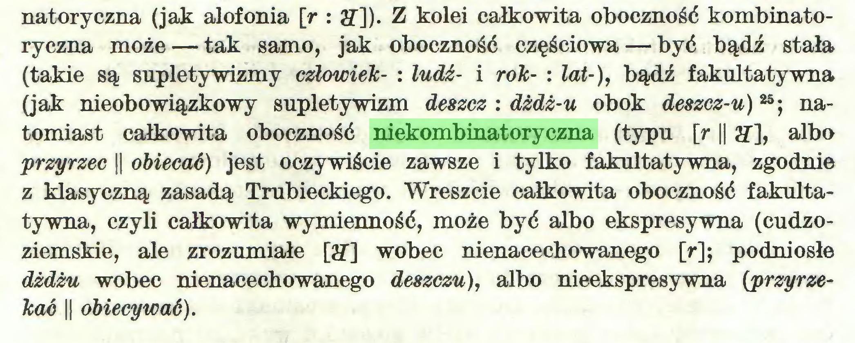 (...) natoryczna (jak alofonia [r : ff]). Z kolei całkowita oboczność kombinatoryczna może — tak samo, jak oboczność częściowa — być bądź stała (takie są supletywizmy człowiek- : łudź- i rok- : łat-), bądź fakultatywna (jak nieobowiązkowy supletywizm deszcz : dżdż-u obok deszcz-u)25; natomiast całkowita oboczność niekombinatoryczna (typu [r || 27], albo przyrzec || obiecać) jest oczywiście zawsze i tylko fakultatywna, zgodnie z klasyczną zasadą Trubieckiego. Wreszcie całkowita oboczność fakultatywna, czyli całkowita wymienność, może być albo ekspresywna (cudzoziemskie, ale zrozumiałe [27] wobec nienacechowanego [r]; podniosłe dżdżu wobec nienacechowanego deszczu), albo nieekspresywna {przyrzekać || obiecywać)...