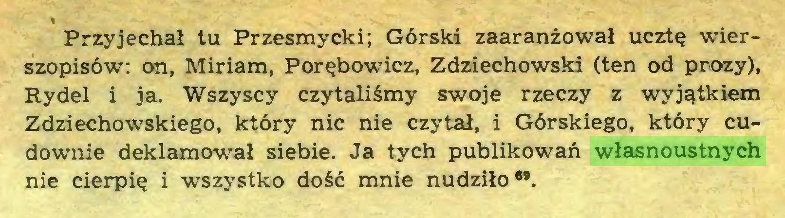 (...) Przyjechał tu Przesmycki; Górski zaaranżował ucztę wierszopisów: on, Miriam, Porębowicz, Zdziechowski (ten od prozy), Rydel i ja. Wszyscy czytaliśmy swoje rzeczy z wyjątkiem Zdziechowskiego, który nic nie czytał, i Górskiego, który cudownie deklamował siebie. Ja tych publikowań własnoustnych nie cierpię i wszystko dość mnie nudziło6*...