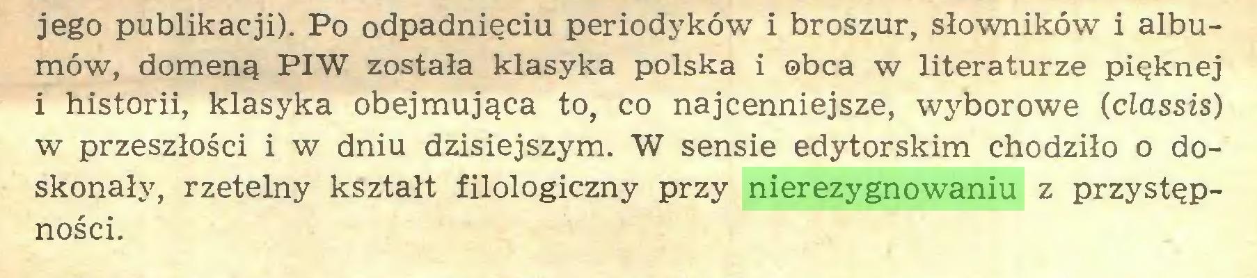 (...) jego publikacji). Po odpadnięciu periodyków i broszur, słowników i albumów, domeną PIW została klasyka polska i obca w literaturze pięknej i historii, klasyka obejmująca to, co najcenniejsze, wyborowe (classis) w przeszłości i w dniu dzisiejszym. W sensie edytorskim chodziło o doskonały, rzetelny kształt filologiczny przy nierezygnowaniu z przystępności...