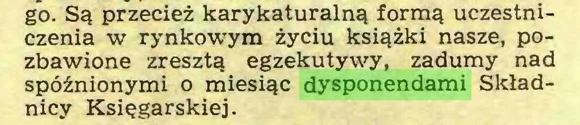 (...) go. Są przecież karykaturalną formą uczestniczenia w rynkowym życiu książki nasze, pozbawione zresztą egzekutywy, zadumy nad spóźnionymi o miesiąc dysponendami Składnicy Księgarskiej...