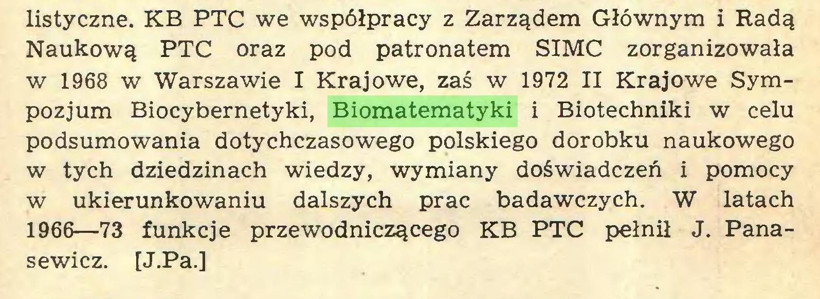 (...) listyczne. KB PTC we współpracy z Zarządem Głównym i Radą Naukową PTC oraz pod patronatem SIMC zorganizowała w 1968 w Warszawie I Krajowe, zaś w 1972 II Krajowe Sympozjum Biocybernetyki, Biomatematyki i Biotechniki w celu podsumowania dotychczasowego polskiego dorobku naukowego w tych dziedzinach wiedzy, wymiany doświadczeń i pomocy w ukierunkowaniu dalszych prac badawczych. W latach 1966—73 funkcje przewodniczącego KB PTC pełnił J. Panasewicz. [J.Pa.]...