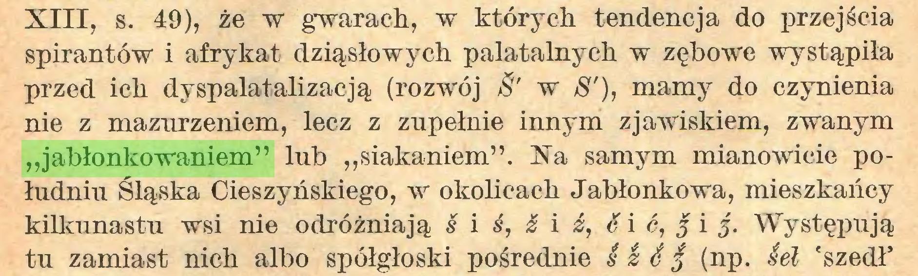 """(...) XIII, s. 49), że w gwarach, w których tendencja do przejścia spirantów i afrykat dziąsłowych palatalnych w zębowe wystąpiła przed ich dyspalatalizacją (rozwój w $'), mamy do czynienia nie z mazurzeniem, lecz z zupełnie innym zjawiskiem, zwanym """"jabłonkowaniem"""" lub """"siąkaniem"""". Na samym mianowicie południu Śląska Cieszyńskiego, w okolicach Jabłonkowa, mieszkańcy kilkunastu wsi nie odróżniają s i ś, & i ź, é i 6, j i 5. Występują tu zamiast nich albo spółgłoski pośrednie S I é 5 (np. Sel 'szedł'..."""