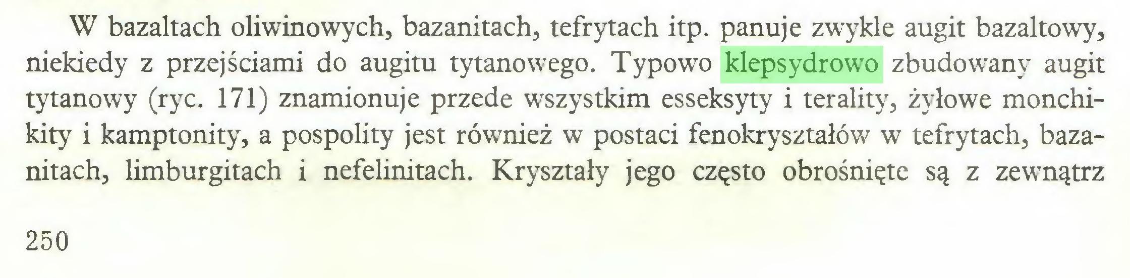 (...) W bazaltach oliwinowych, bazanitach, tefrytach itp. panuje zwykle augit bazaltowy, niekiedy z przejściami do augitu tytanowego. Typowo klepsydrowo zbudowany augit tytanowy (ryc. 171) znamionuje przede wszystkim esseksyty i terality, żyłowe monchikity i kamptonity, a pospolity jest również w postaci fenokryształów w tefrytach, bazanitach, limburgitach i nefelinitach. Kryształy jego często obrośnięte są z zewnątrz 250...